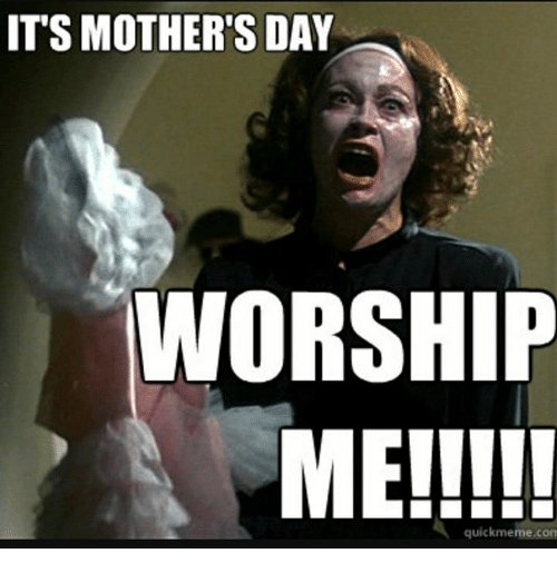its-mothers-day-worship-me-quick-meme-com-20918775